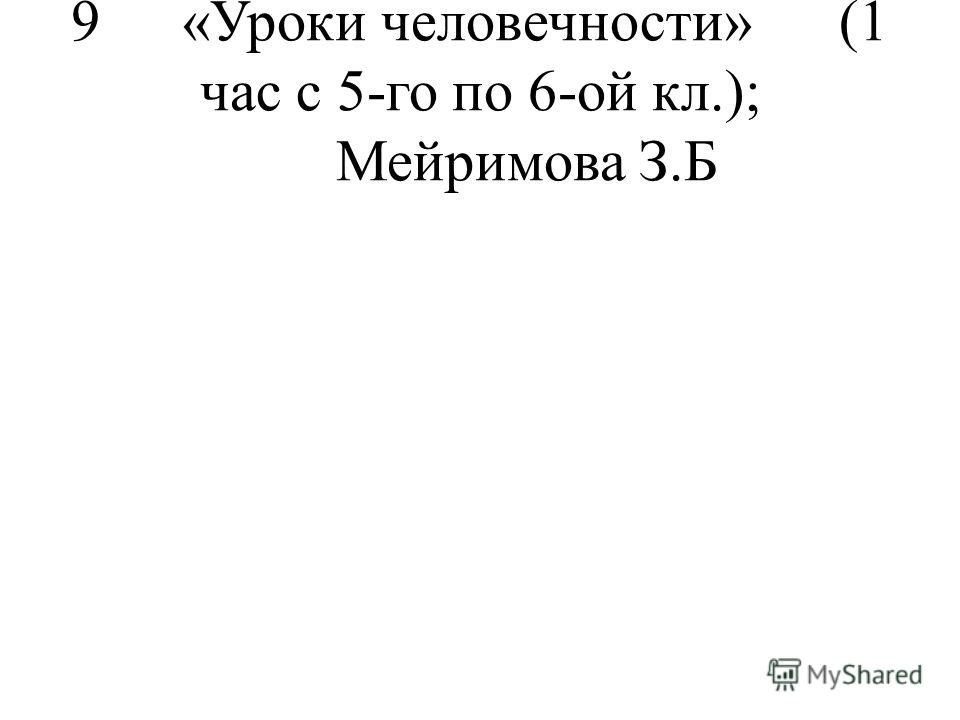9 «Уроки человечности»(1 час с 5-го по 6-ой кл.);Мейримова З.Б