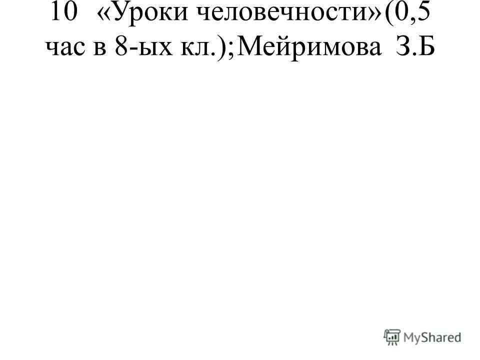 10«Уроки человечности»(0,5 час в 8-ых кл.);Мейримова З.Б