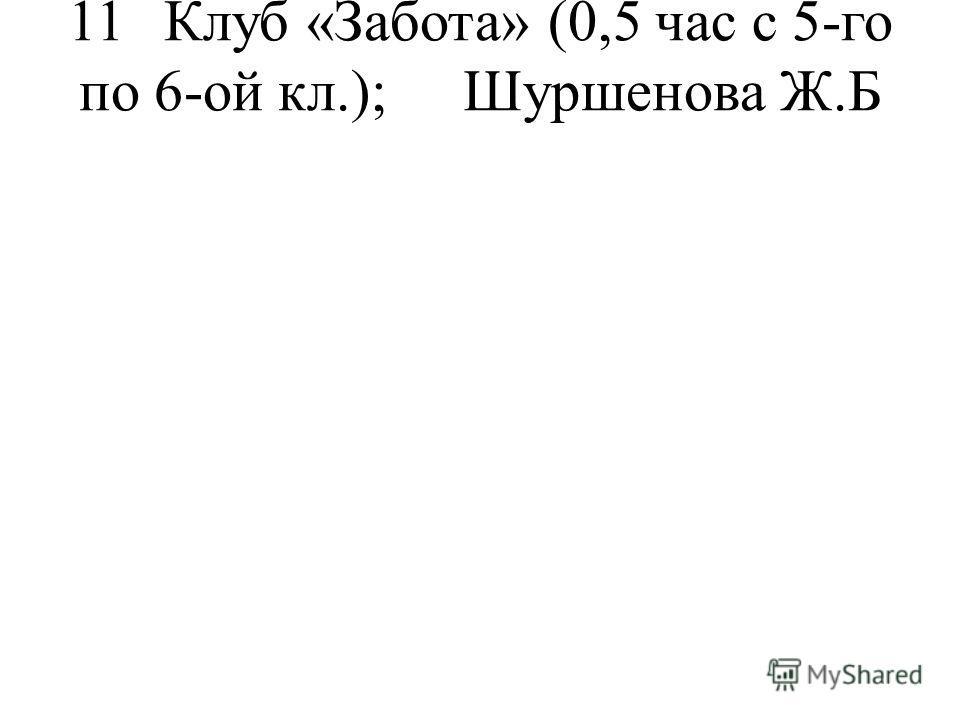 11Клуб «Забота»(0,5 час с 5-го по 6-ой кл.);Шуршенова Ж.Б