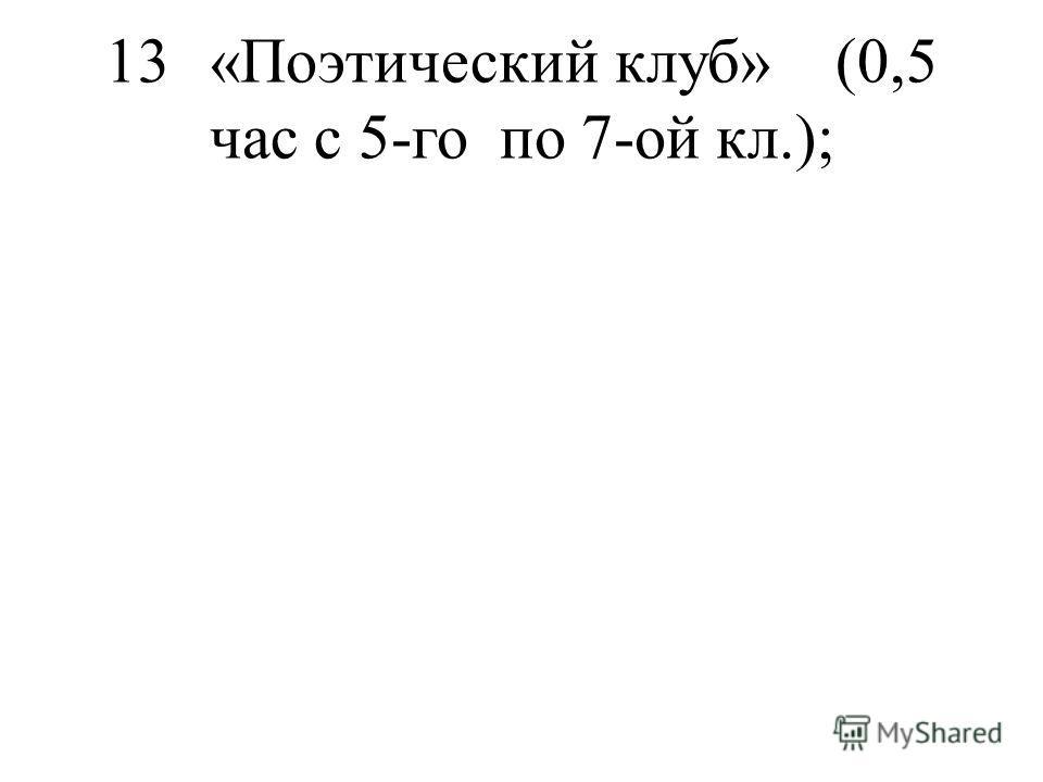 13«Поэтический клуб»(0,5 час с 5-го по 7-ой кл.);
