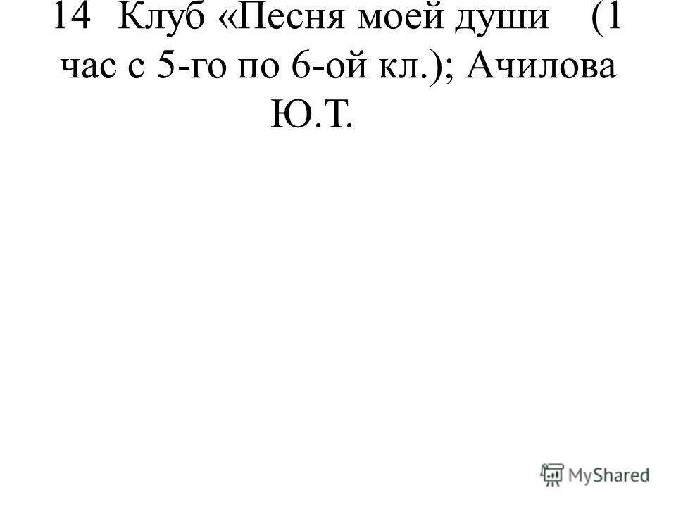 14Клуб «Песня моей души(1 час с 5-го по 6-ой кл.);Ачилова Ю.Т.