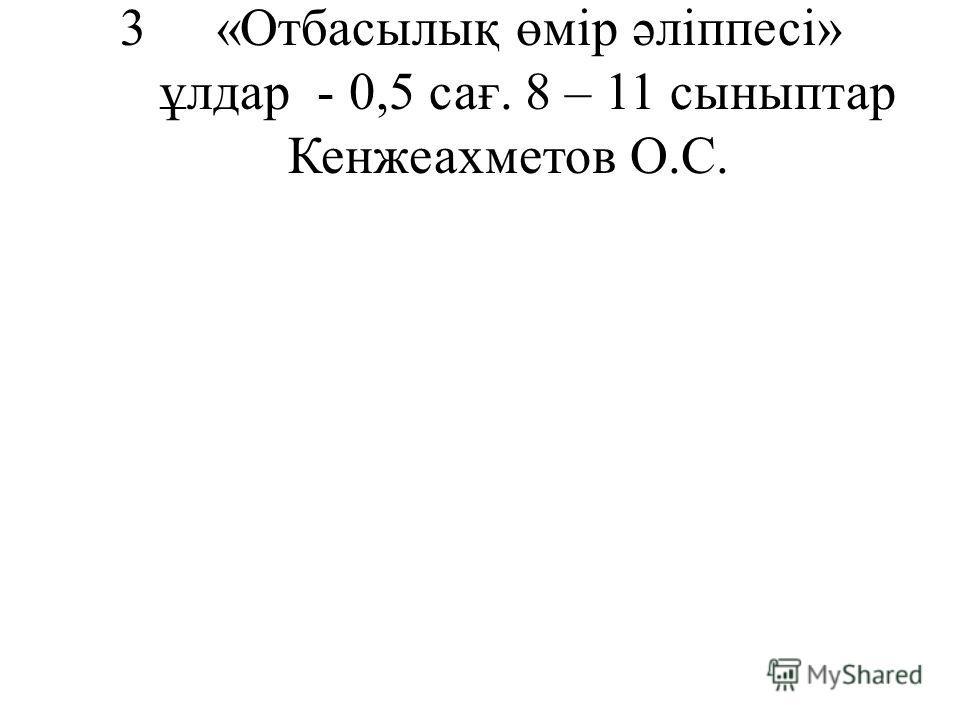 3«Отбасылық өмір әліппесі» ұлдар - 0,5 сағ. 8 – 11 сыныптар Кенжеахметов О.С.