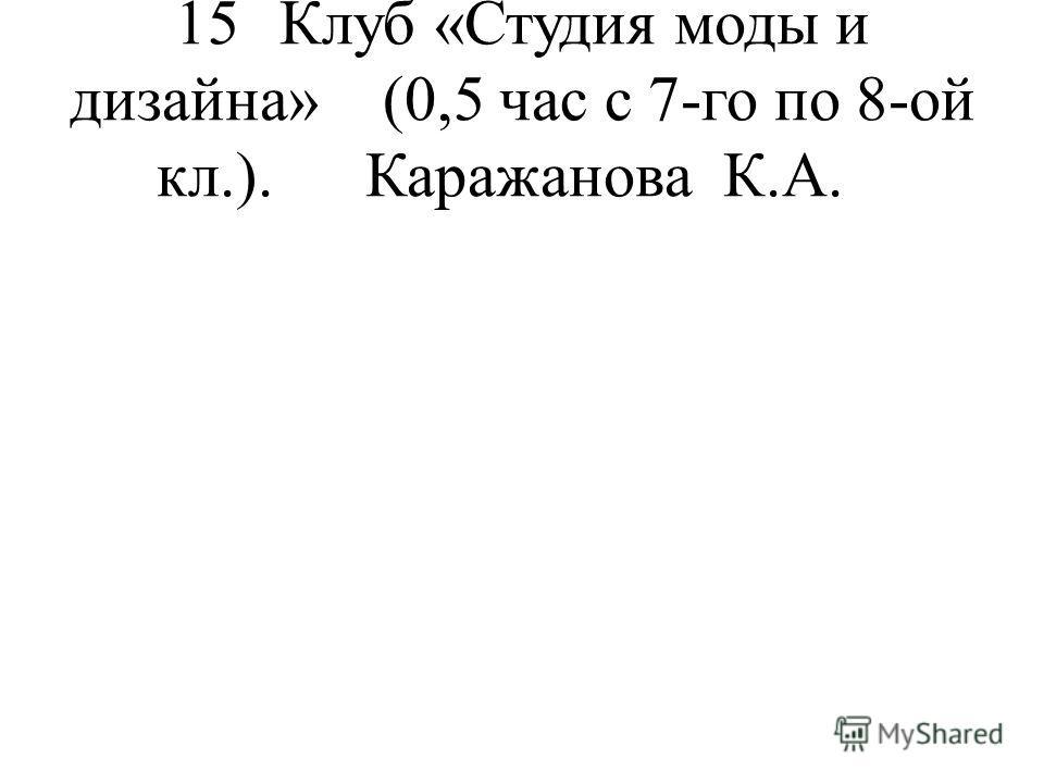 15Клуб «Студия моды и дизайна»(0,5 час с 7-го по 8-ой кл.).Каражанова К.А.