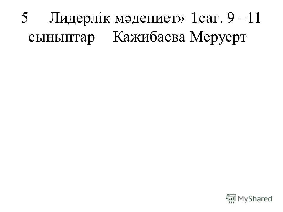 5Лидерлік мәдениет»1сағ. 9 –11 сыныптарКажибаева Меруерт
