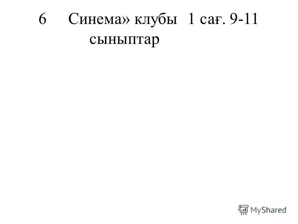 6Синема» клубы1 сағ. 9-11 сыныптар