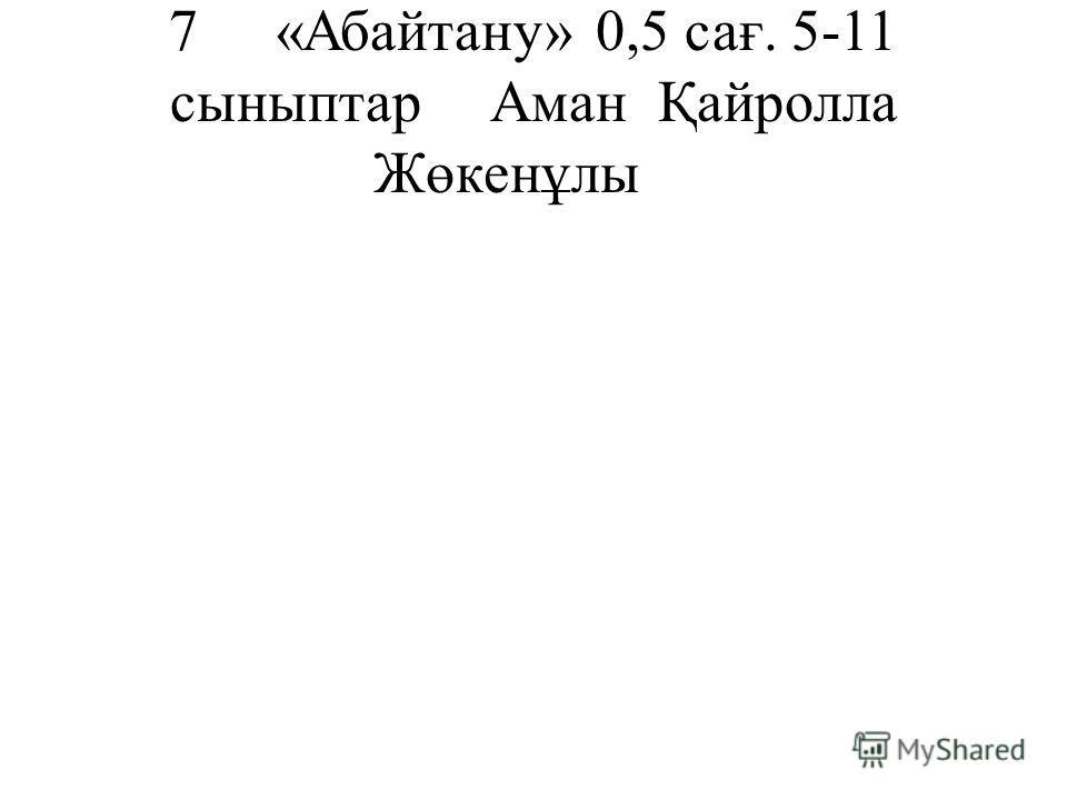 7«Абайтану»0,5 сағ. 5-11 сыныптарАман Қайролла Жөкенұлы
