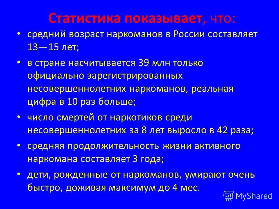 Статистика показывает, что: средний возраст наркоманов в России составляет 1315 лет; в стране насчитывается 39 млн только официально зарегистрированных несовершеннолетних наркоманов, реальная цифра в 10 раз больше; число смертей от наркотиков среди н