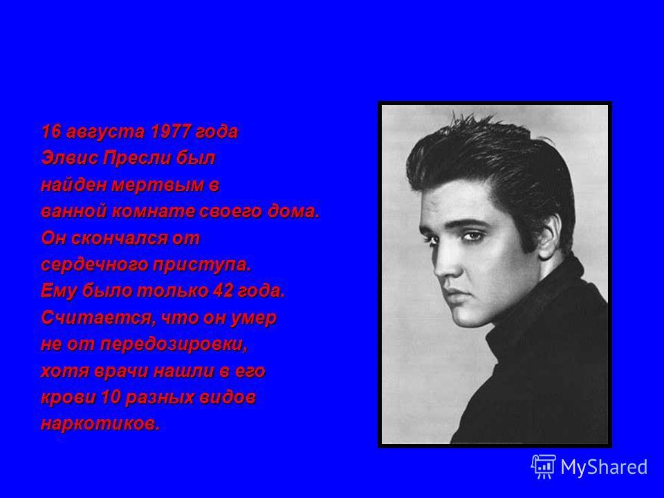 16 августа 1977 года Элвис Пресли был найден мертвым в ванной комнате своего дома. Он скончался от сердечного приступа. Ему было только 42 года. Считается, что он умер не от передозировки, хотя врачи нашли в его крови 10 разных видов наркотиков.