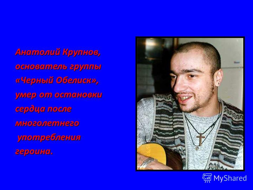 Анатолий Крупнов, основатель группы «Черный Обелиск», умер от остановки сердца после многолетнего употребления употреблениягероина.