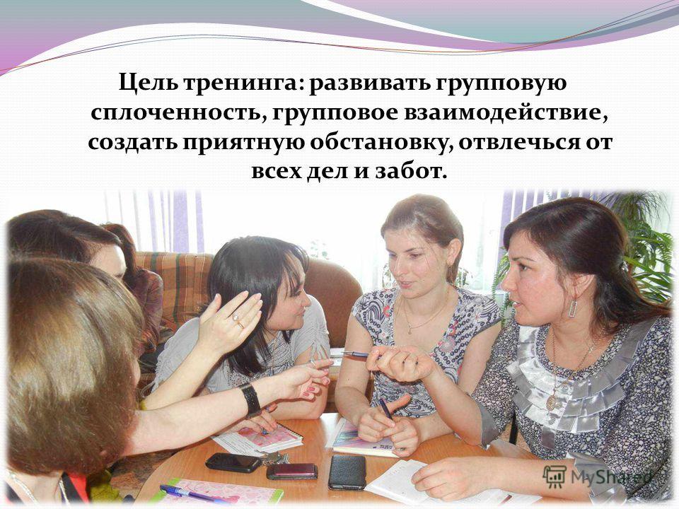 Цель тренинга: развивать групповую сплоченность, групповое взаимодействие, создать приятную обстановку, отвлечься от всех дел и забот.