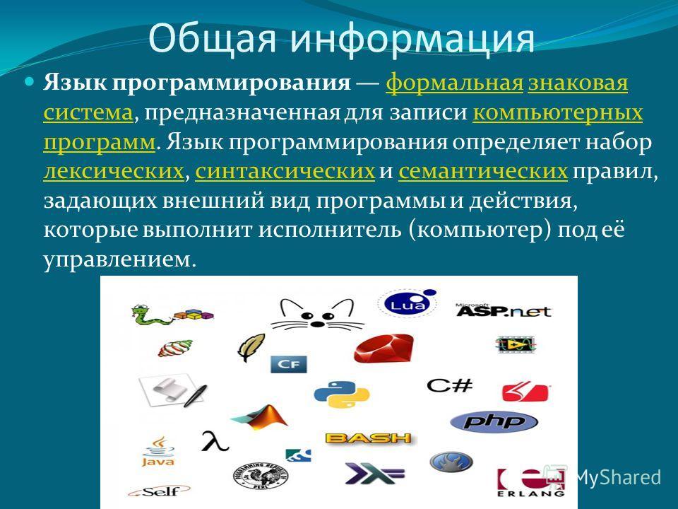 Общая информация Язык программирования формальная знаковая система, предназначенная для записи компьютерных программ. Язык программирования определяет набор лексических, синтаксических и семантических правил, задающих внешний вид программы и действия