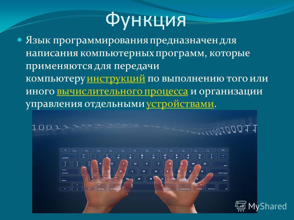 Функция Язык программирования предназначен для написания компьютерных программ, которые применяются для передачи компьютеру инструкций по выполнению того или иного вычислительного процесса и организации управления отдельными устройствами.инструкцийвы