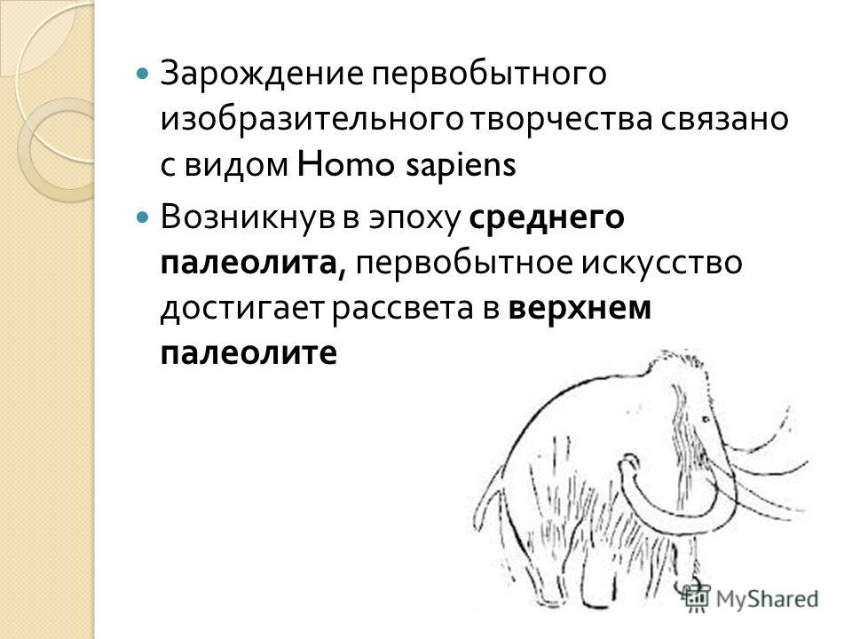 Зарождение первобытного изобразительного творчества связано с видом Homo sapiens Возникнув в эпоху среднего палеолита, первобытное искусство достигает рассвета в верхнем палеолите