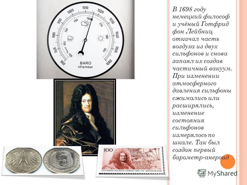 В 1698 году немецкий философ и учёный Готфрид фон Лейбниц откачал часть воздуха из двух сильфонов и снова запаял их создав частичный вакуум. При изменении атмосферного давления сильфоны сжимались или расширялись, изменение состояния сильфонов измерял