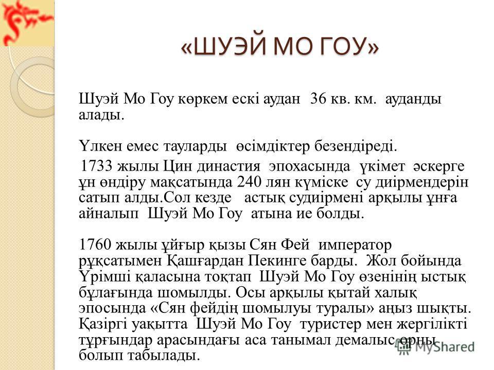 « ШУЭЙ МО ГОУ » Шуэй Мо Гоу көркем ескі аудан 36 кв. км. ауданды алады. Үлкен емес тауларды өсімдіктер безендіреді. 1733 жылы Цин династия эпохасында үкімет әскерге ұн өндіру мақсатында 240 лян күміске су диірмендерін сатып алды.Сол кезде астық судиі