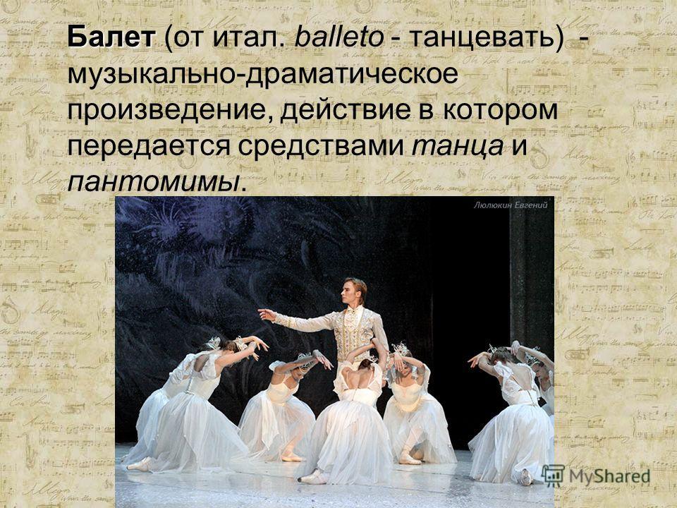 Балет Балет (от итал. balleto - танцевать) - музыкально-драматическое произведение, действие в котором передается средствами танца и пантомимы.