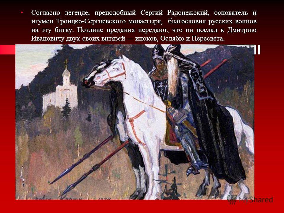 Согласно легенде, преподобный Сергий Радонежский, основатель и игумен Троицко-Сергиевского монастыря, благословил русских воинов на эту битву. Поздние предания передают, что он послал к Дмитрию Ивановичу двух своих витязей иноков, Ослябю и Пересвета.