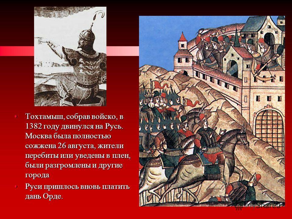 Тохтамыш, собрав войско, в 1382 году двинулся на Русь. Москва была полностью сожжена 26 августа, жители перебиты или уведены в плен, были разгромлены и другие городаТохтамыш, собрав войско, в 1382 году двинулся на Русь. Москва была полностью сожжена