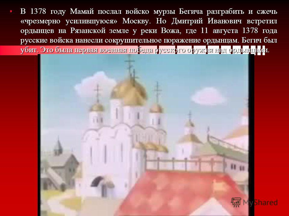 В 1378 году Мамай послал войско мурзы Бегича разграбить и сжечь «чрезмерно усилившуюся» Москву. Но Дмитрий Иванович встретил ордынцев на Рязанской земле у реки Вожа, где 11 августа 1378 года русские войска нанесли сокрушительное поражение ордынцам. Б