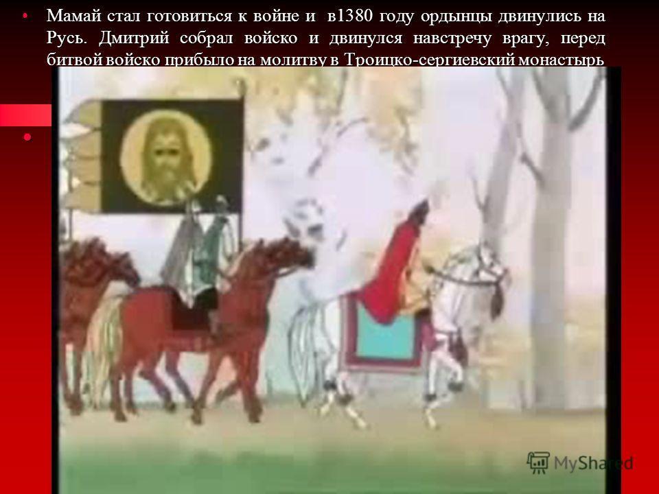 Мамай стал готовиться к войне и в1380 году ордынцы двинулись на Русь. Дмитрий собрал войско и двинулся навстречу врагу, перед битвой войско прибыло на молитву в Троицко-сергиевский монастырьМамай стал готовиться к войне и в1380 году ордынцы двинулись