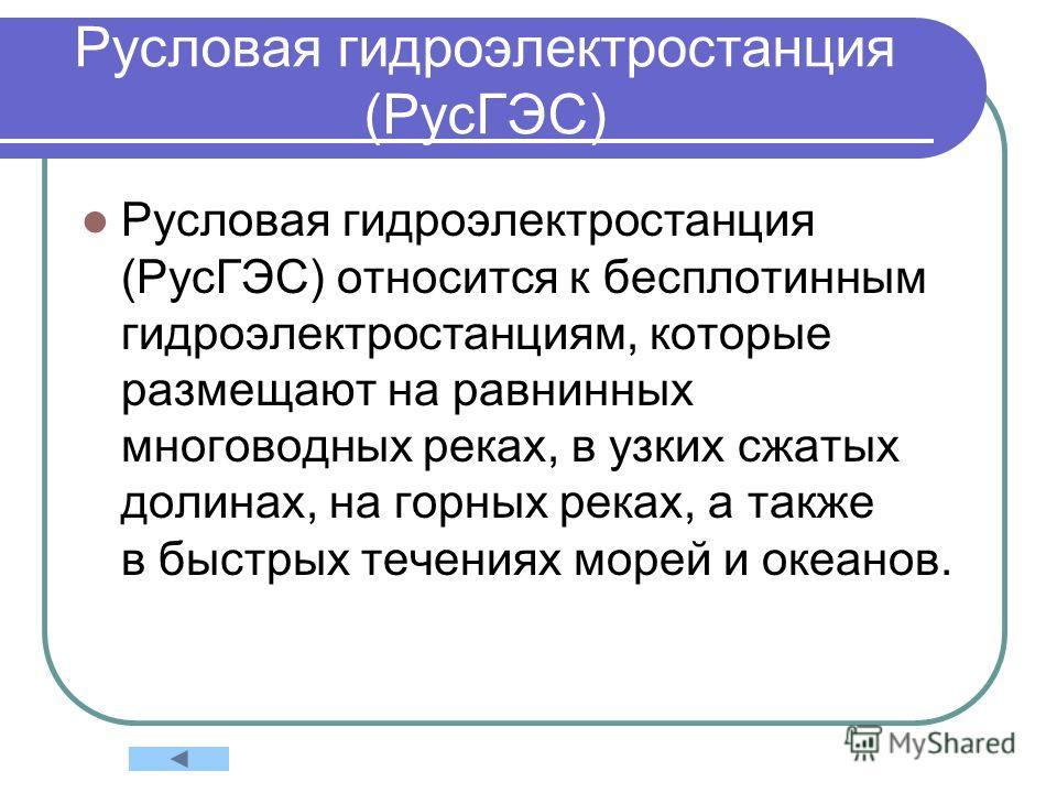 Русловая гидроэлектростанция (РусГЭС) Русловая гидроэлектростанция (РусГЭС) относится к бесплотинным гидроэлектростанциям, которые размещают на равнинных многоводных реках, в узких сжатых долинах, на горных реках, а также в быстрых течениях морей и о