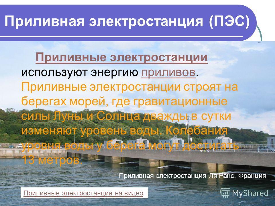 Приливная электростанция (ПЭС) Приливные электростанции используют энергию приливов. Приливные электростанции строят на берегах морей, где гравитационные силы Луны и Солнца дважды в сутки изменяют уровень воды. Колебания уровня воды у берега могут до
