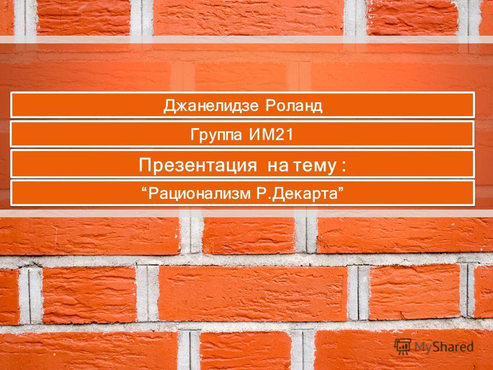 Презентация на тему : Рационализм Р.Декарта Группа ИМ21 Джанелидзе Роланд