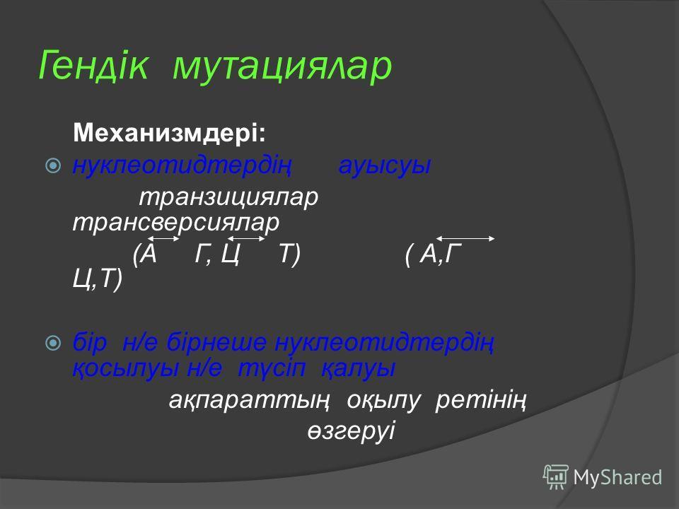 Гендік мутациялар Механизмдері: нуклеотидтердің ауысуы транзициялар трансверсиялар (А Г, Ц Т) ( А,Г Ц,Т) бір н/е бірнеше нуклеотидтердің қосылуы н/е түсіп қалуы ақпараттың оқылу ретінің өзгеруі
