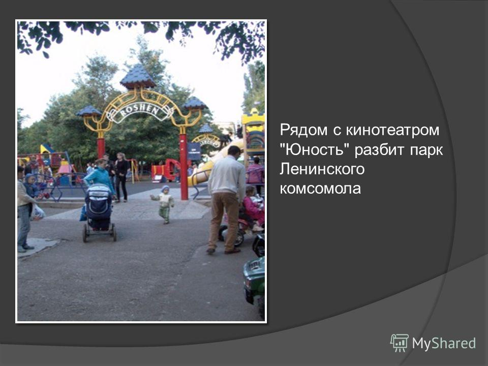 Рядом с кинотеатром Юность разбит парк Ленинского комсомола
