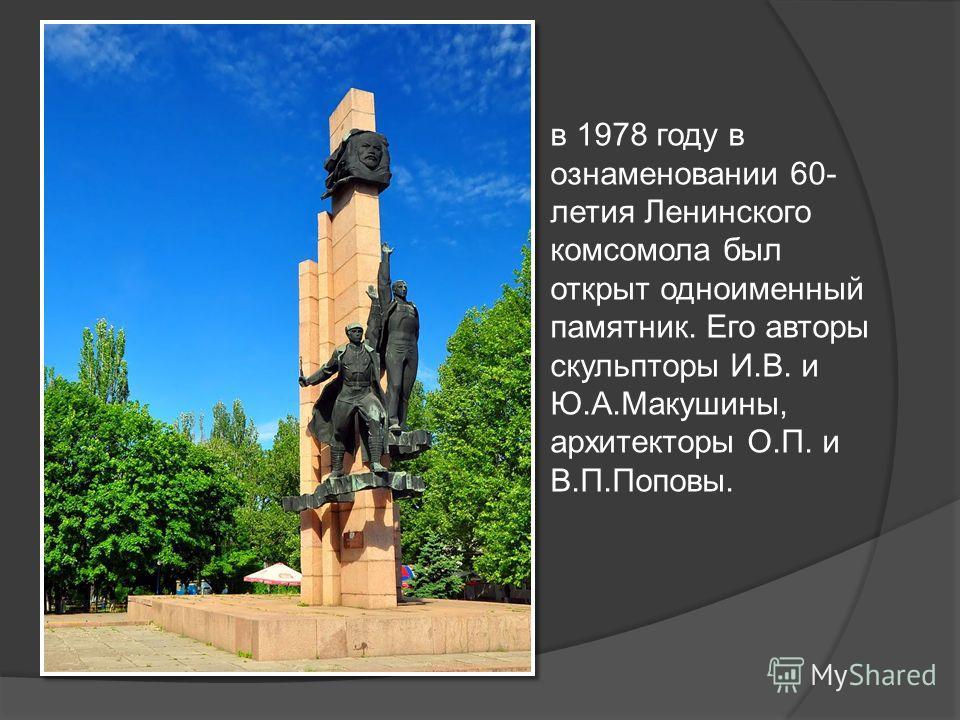 в 1978 году в ознаменовании 60- летия Ленинского комсомола был открыт одноименный памятник. Его авторы скульпторы И.В. и Ю.А.Макушины, архитекторы О.П. и В.П.Поповы.