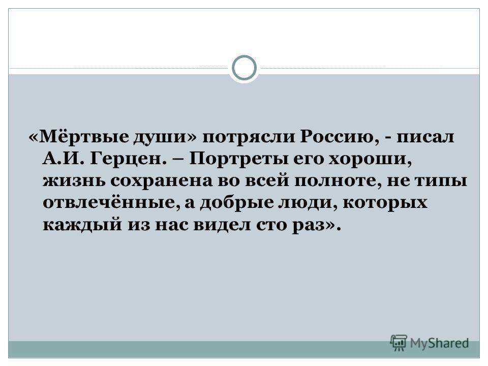 «Мёртвые души» потрясли Россию, - писал А.И. Герцен. – Портреты его хороши, жизнь сохранена во всей полноте, не типы отвлечённые, а добрые люди, которых каждый из нас видел сто раз».
