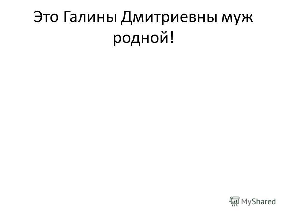 Это Галины Дмитриевны муж родной!