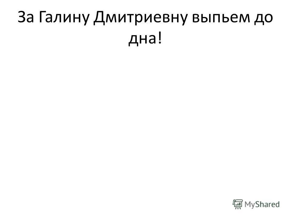 За Галину Дмитриевну выпьем до дна!