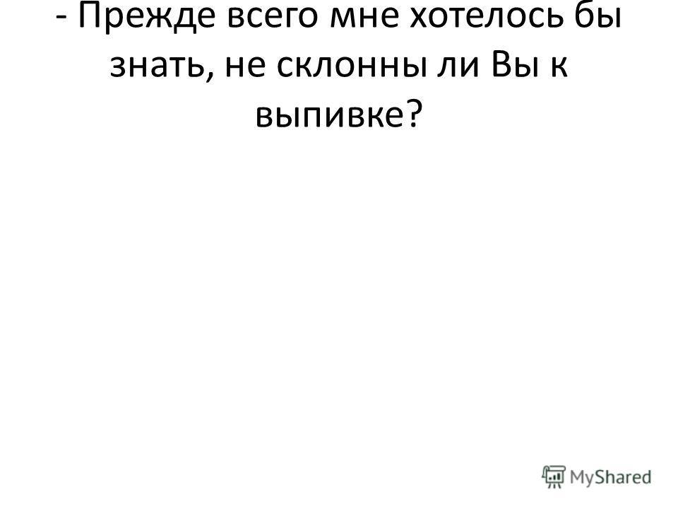 - Прежде всего мне хотелось бы знать, не склонны ли Вы к выпивке?