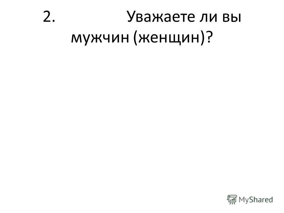 2. Уважаете ли вы мужчин (женщин)?