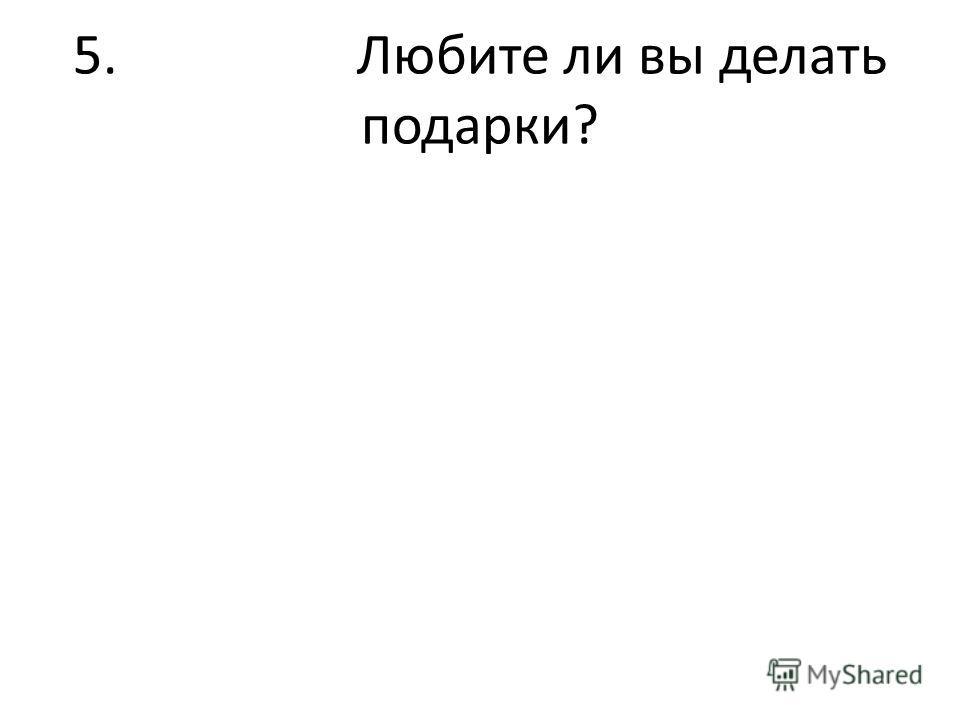 5. Любите ли вы делать подарки?