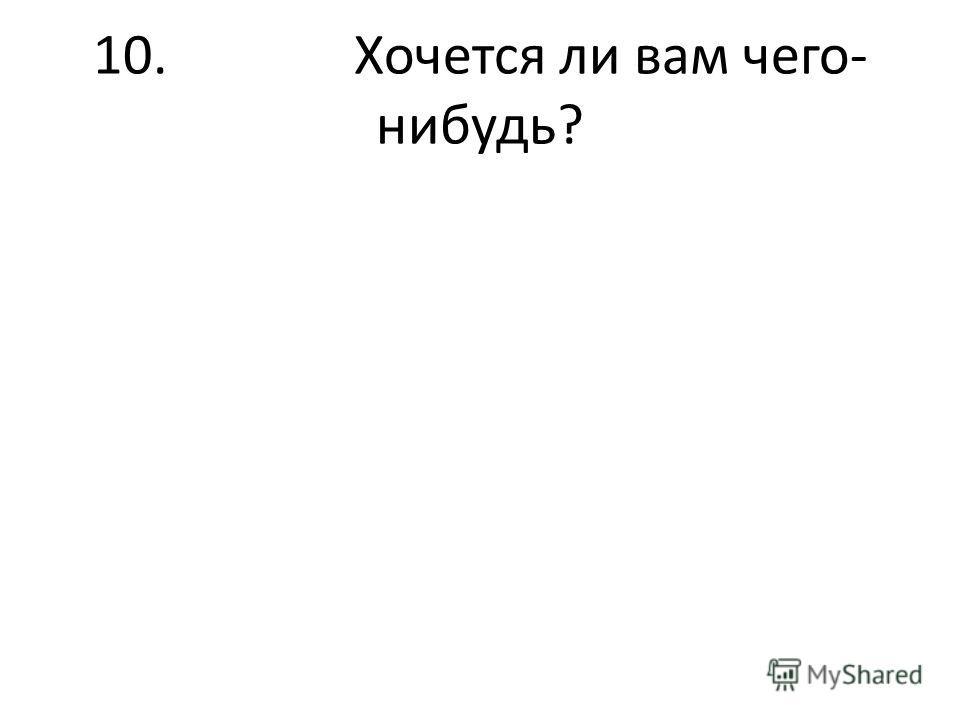 10. Хочется ли вам чего- нибудь?