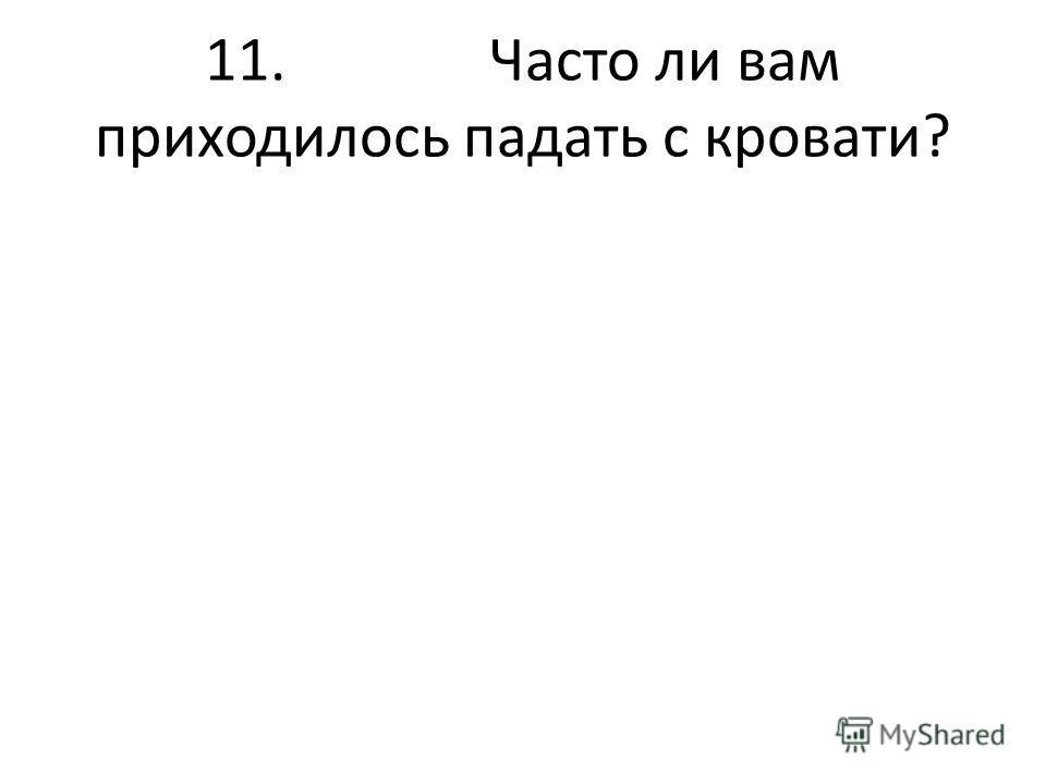 11. Часто ли вам приходилось падать с кровати?