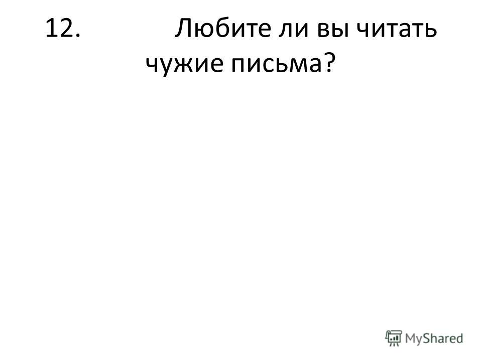 12. Любите ли вы читать чужие письма?
