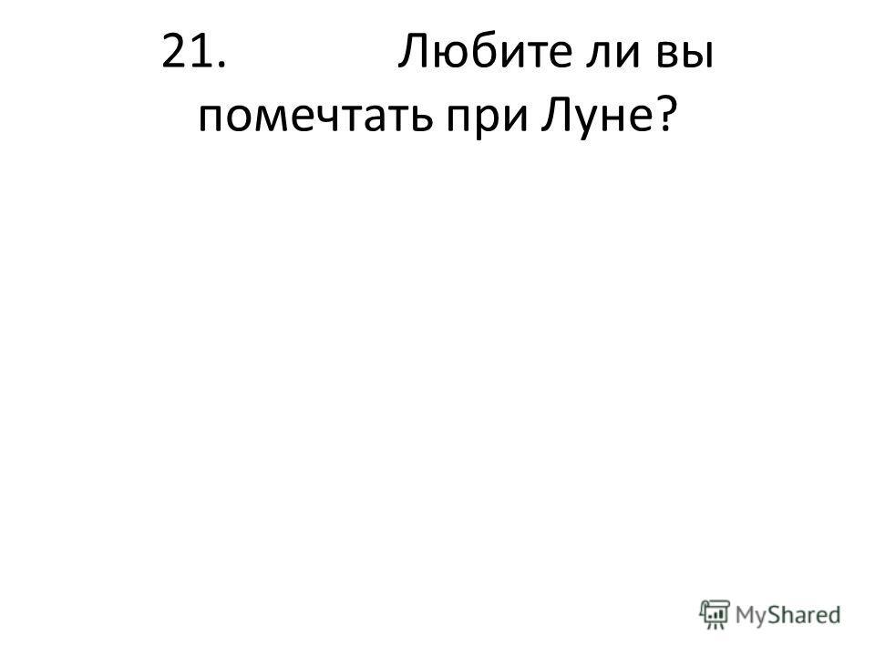 21. Любите ли вы помечтать при Луне?