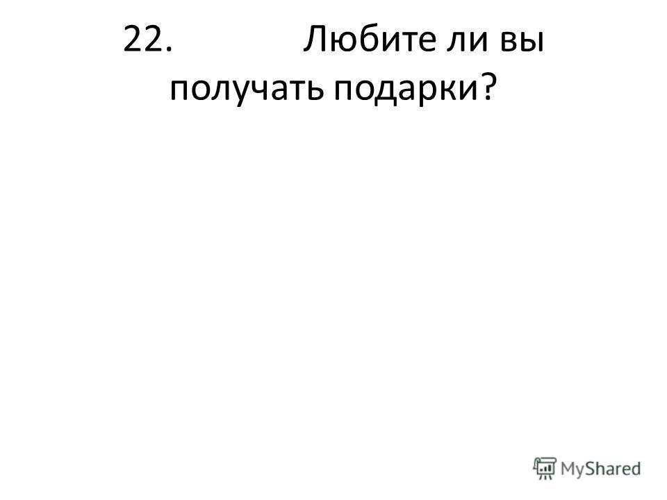 22. Любите ли вы получать подарки?