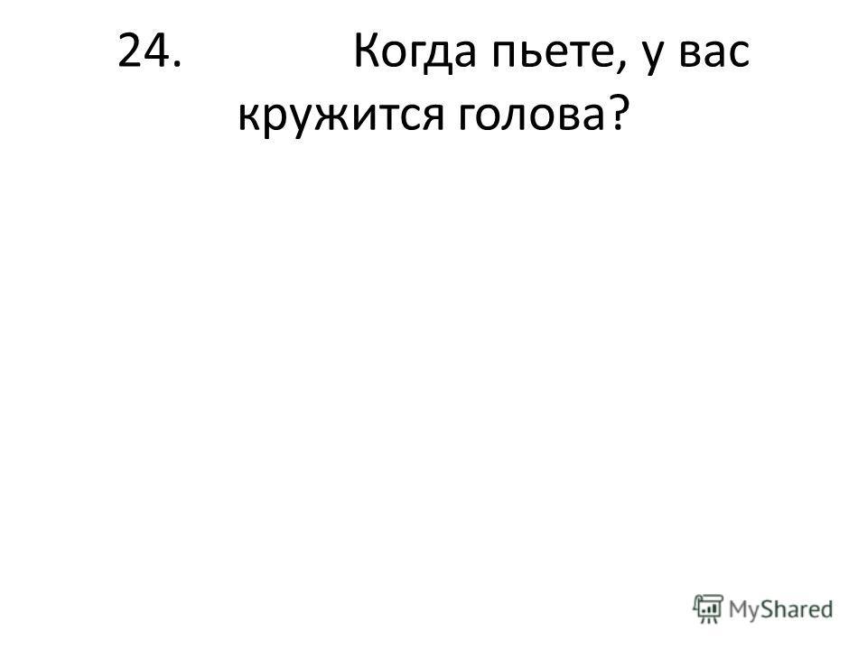 24. Когда пьете, у вас кружится голова?