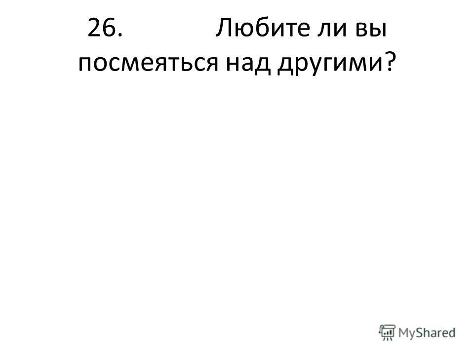26. Любите ли вы посмеяться над другими?