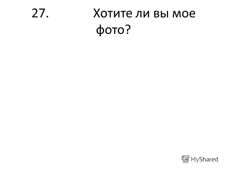 27. Хотите ли вы мое фото?