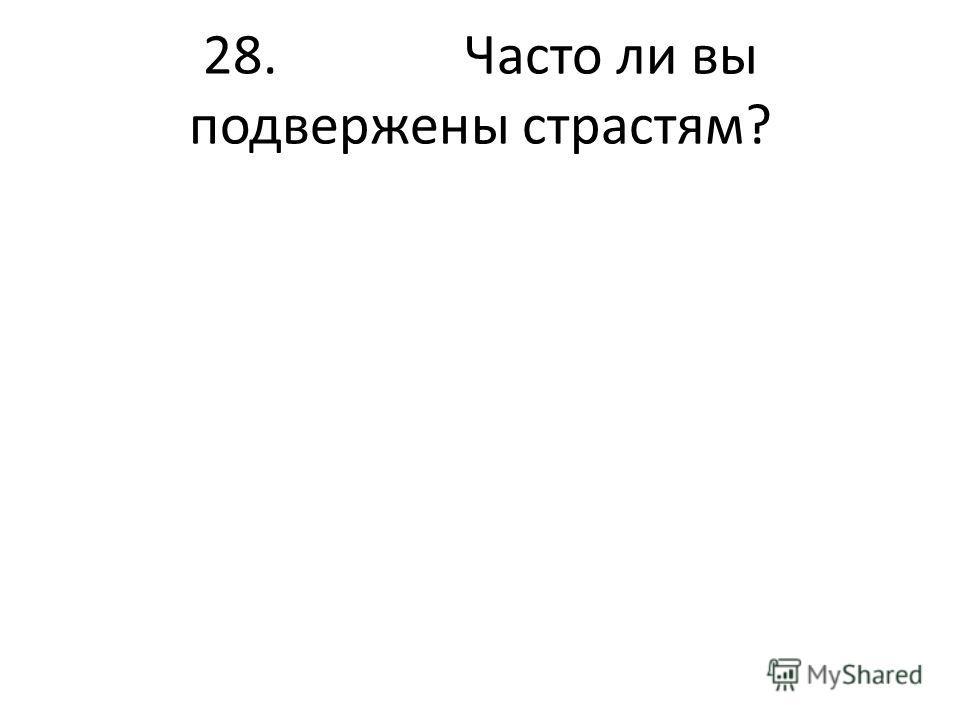 28. Часто ли вы подвержены страстям?