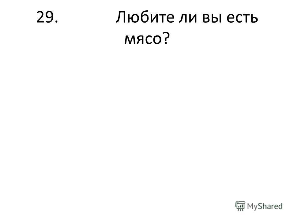 29. Любите ли вы есть мясо?