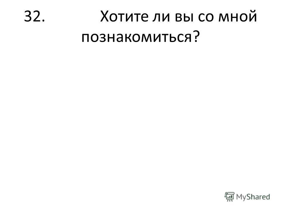 32. Хотите ли вы со мной познакомиться?