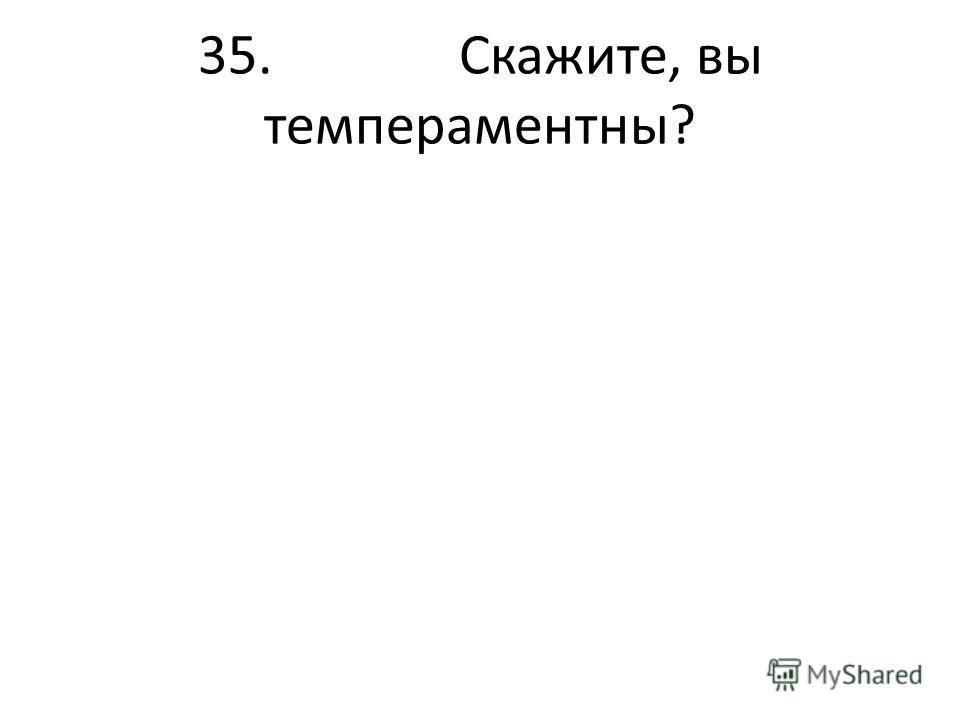35. Скажите, вы темпераментны?