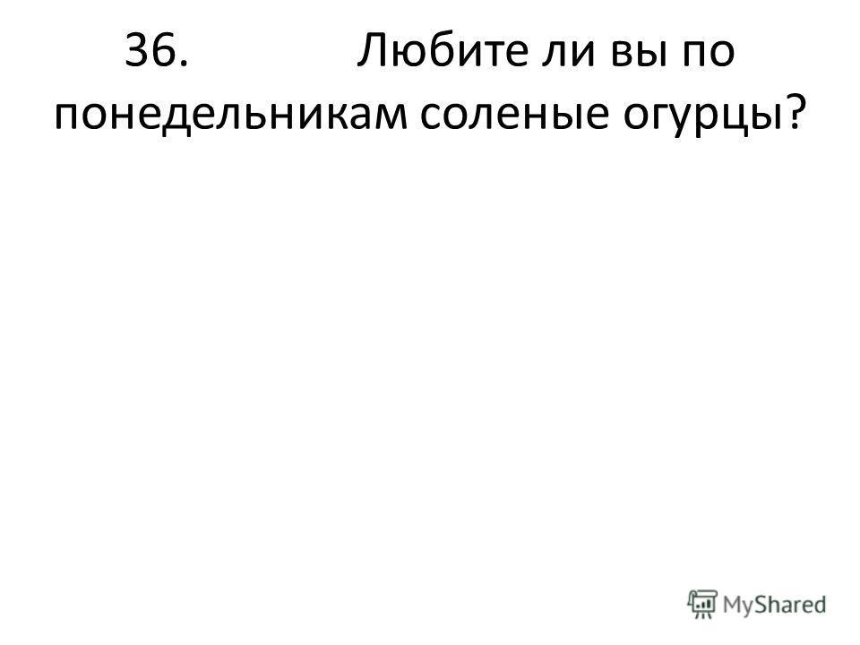 36. Любите ли вы по понедельникам соленые огурцы?