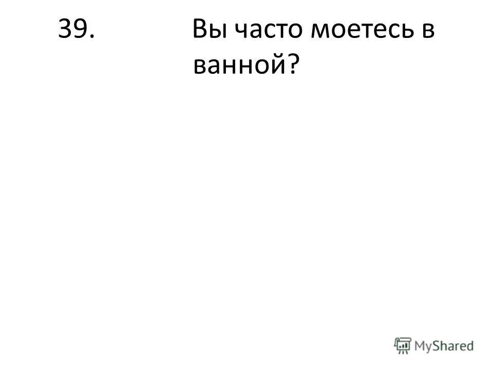 39. Вы часто моетесь в ванной?